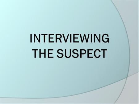 INTERVIEWING THE SUSPECT. Interviewing the Suspect (1)  Interview the suspect away from the victim.  Ask the suspect to be seated and calm them if agitated.