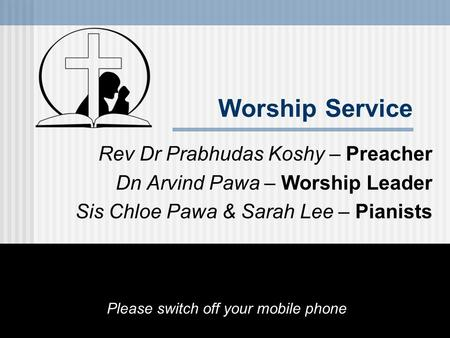 Worship Service Rev Dr Prabhudas Koshy – Preacher Dn Arvind Pawa – Worship Leader Sis Chloe Pawa & Sarah Lee – Pianists Please switch off your mobile phone.