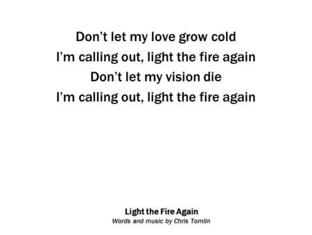 Light the Fire Again Words and music by Chris Tomlin Don't let my love grow cold I'm calling out, light the fire again Don't let my vision die I'm calling.