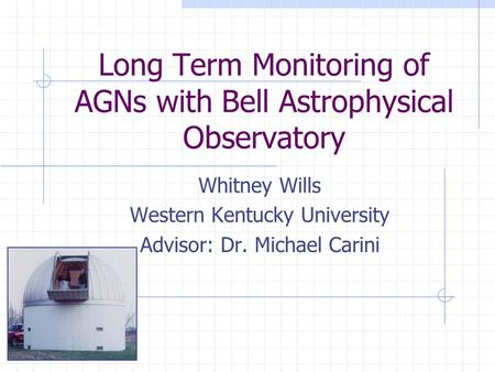 Long Term Monitoring of AGNs with Bell Astrophysical Observatory Whitney Wills Western Kentucky University Advisor: Dr. Michael Carini.