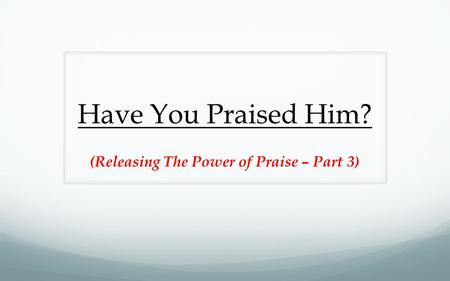 Have You Praised Him? (Releasing The Power of Praise – Part 3)