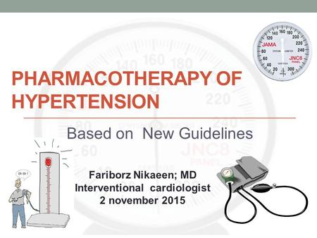 PHARMACOTHERAPY OF HYPERTENSION Based on New Guidelines Fariborz Nikaeen; MD Interventional cardiologist 2 november 2015.