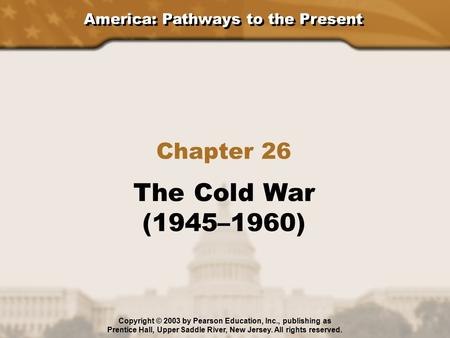 America: Pathways to the Present Chapter 26 The Cold War (1945–1960) Copyright © 2003 by Pearson Education, Inc., publishing as Prentice Hall, Upper Saddle.