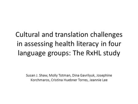 Cultural and translation challenges in assessing health literacy in four language groups: The RxHL study Susan J. Shaw, Molly Totman, Dina Gavrilyuk, Josephine.