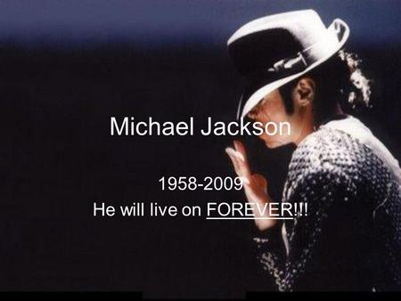 Michael Jackson 1958-2009 He will live on FOREVER!!!