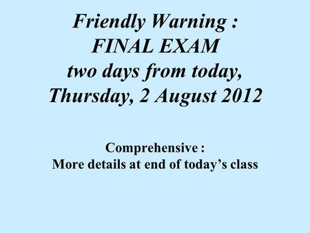 Friendly Warning : FINAL EXAM two days from today, Thursday, 2 August 2012 Comprehensive : More details at end of today's class.