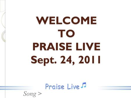 Song > WELCOME TO PRAISE LIVE Sept. 24, 2011. Song > Oh, Heavenly Father.