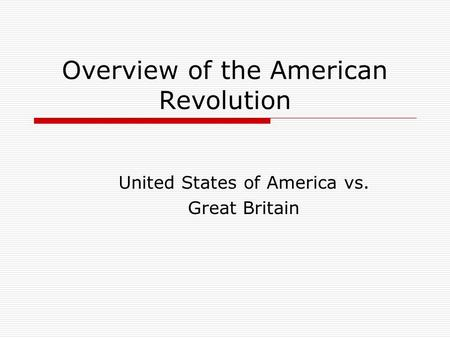 Overview of the American Revolution United States of America vs. Great Britain.