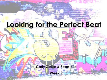 Looking for the Perfect Beat Carly Zielke & Sean Kile Week 9.