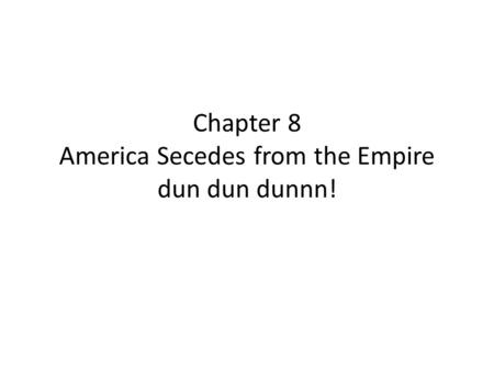 Chapter 8 America Secedes from the Empire dun dun dunnn!