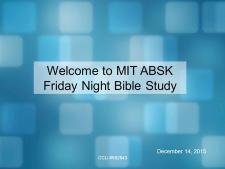 CCLI #582943 Welcome to MIT ABSK Friday Night Bible Study December 14, 2015.