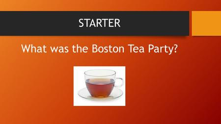 STARTER What was the Boston Tea Party?. VOCABULARY Stamp act p.96 Enlightenment p.82 Townshend Acts p.97 King George III p.99 Intolerable acts p.99 and.