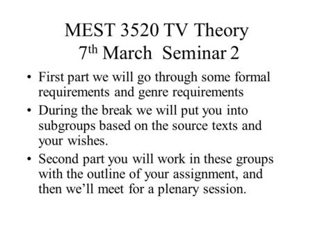 MEST 3520 TV Theory 7 th March Seminar 2 First part we will go through some formal requirements and genre requirements During the break we will put you.