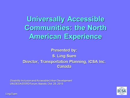 Ling Suen1 Universally Accessible Communities: the North American Experience Presented by: S. Ling Suen Director, Transportation Planning, ICSA Inc. Canada.