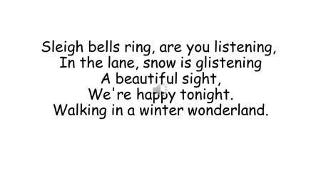 Sleigh bells ring, are you listening,  In the lane, snow is glistening A beautiful sight, We're happy tonight. Walking in a winter wonderland.
