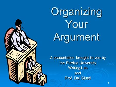 1 Organizing Your Argument A presentation brought to you by the Purdue University Writing Lab and Prof. Del Giusti.