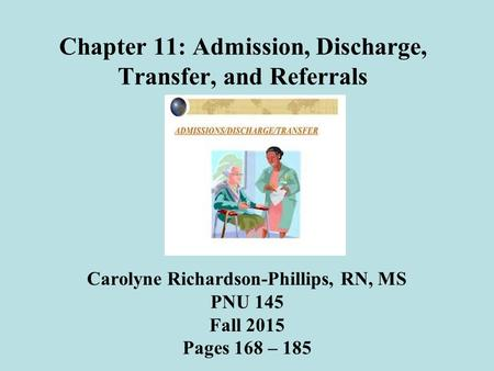Chapter 11: Admission, Discharge, Transfer, and Referrals Carolyne Richardson-Phillips, RN, MS PNU 145 Fall 2015 Pages 168 – 185.