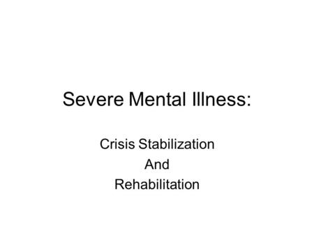 Severe Mental Illness: Crisis Stabilization And Rehabilitation.