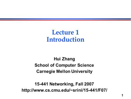 1 Lecture 1 Introduction Hui Zhang School of Computer Science Carnegie Mellon University 15-441 Networking, Fall 2007