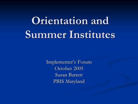 Orientation and Summer Institutes Implementer's Forum October 2005 Susan Barrett PBIS Maryland.