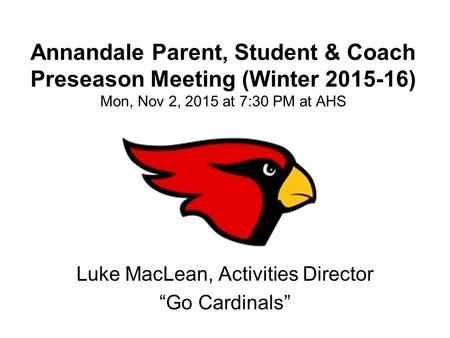 "Annandale Parent, Student & Coach Preseason Meeting (Winter 2015-16) Mon, Nov 2, 2015 at 7:30 PM at AHS Luke MacLean, Activities Director ""Go Cardinals"""