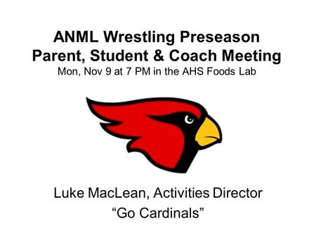"ANML Wrestling Preseason Parent, Student & Coach Meeting Mon, Nov 9 at 7 PM in the AHS Foods Lab Luke MacLean, Activities Director ""Go Cardinals"""