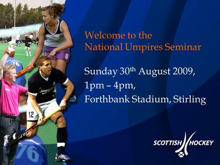 Welcome to the National Umpires Seminar Sunday 30 th August 2009, 1pm – 4pm, Forthbank Stadium, Stirling.