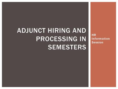 HR Information Session ADJUNCT HIRING AND PROCESSING IN SEMESTERS.