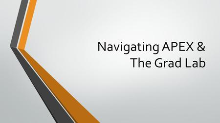 Navigating APEX & The Grad Lab. Introduction to APEX Watch these videos and be sure to take good notes, there will be a quiz which is due before you will.