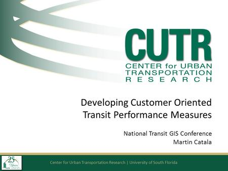 Center for Urban Transportation Research | University of South Florida Developing Customer Oriented Transit Performance Measures National Transit GIS Conference.