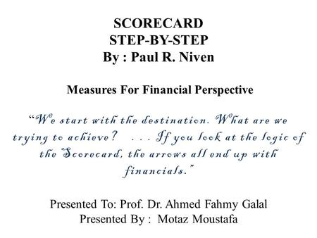 "SCORECARD STEP-BY-STEP By : Paul R. Niven Measures For Financial Perspective "" We start with the destination. What are we trying to achieve?... If you."