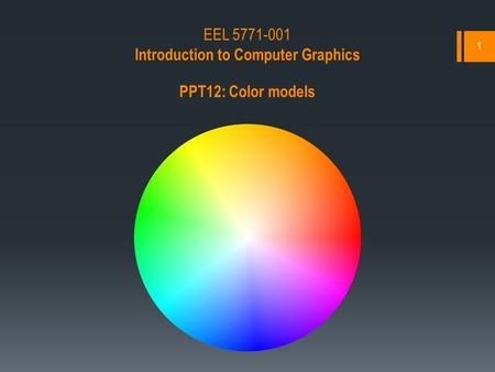 1 EEL 5771-001 Introduction to Computer Graphics PPT12: Color models.