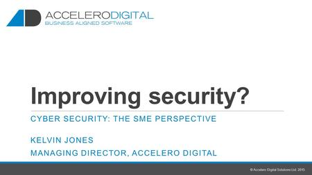 Improving security? CYBER SECURITY: THE SME PERSPECTIVE KELVIN JONES MANAGING DIRECTOR, ACCELERO DIGITAL © Accelero Digital Solutions Ltd. 2015.
