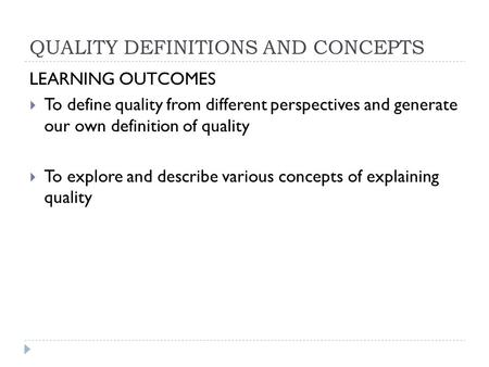 QUALITY DEFINITIONS AND CONCEPTS LEARNING OUTCOMES  To define quality from different perspectives and generate our own definition of quality  To explore.