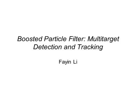 Boosted Particle Filter: Multitarget Detection and Tracking Fayin Li.