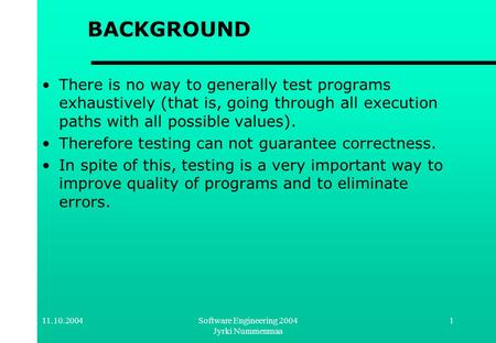11.10.2004Software Engineering 2004 Jyrki Nummenmaa 1 BACKGROUND There is no way to generally test programs exhaustively (that is, going through all execution.