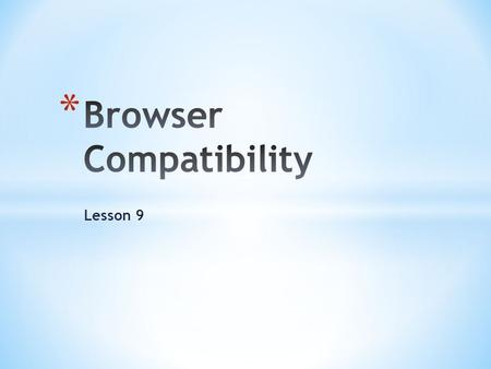 Lesson 9. * Testing Your browser * Using different browser tools * Using conditional comments with * Dealing with future compatibility problems.