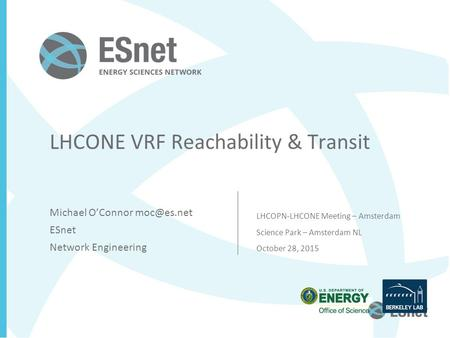 LHCONE VRF Reachability & Transit Michael O'Connor ESnet Network Engineering LHCOPN-LHCONE Meeting – Amsterdam Science Park – Amsterdam NL October.
