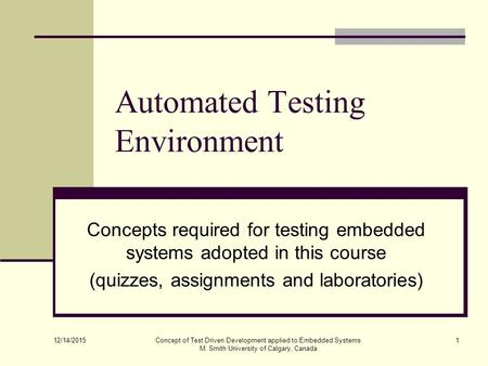 12/14/2015 Concept of Test Driven Development applied to Embedded Systems M. Smith University of Calgary, Canada 1 Automated Testing Environment Concepts.