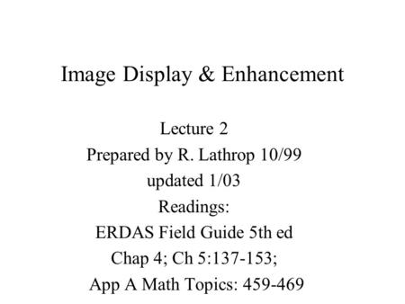 Image Display & Enhancement Lecture 2 Prepared by R. Lathrop 10/99 updated 1/03 Readings: ERDAS Field Guide 5th ed Chap 4; Ch 5:137-153; App A Math Topics: