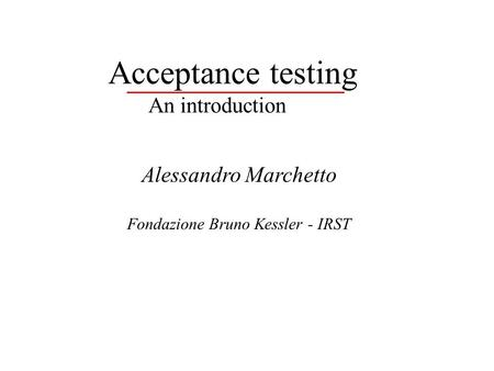 Acceptance testing An introduction Alessandro Marchetto Fondazione Bruno Kessler - IRST.