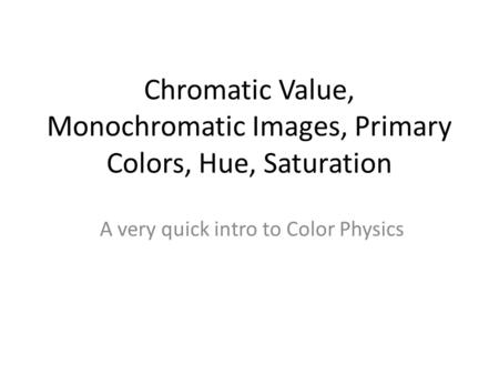 Chromatic Value, Monochromatic Images, Primary Colors, Hue, Saturation A very quick intro to Color Physics.