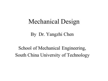 Mechanical Design By Dr. Yangzhi Chen School of Mechanical Engineering, South China University of Technology.