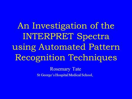 An Investigation of the INTERPRET Spectra using Automated Pattern Recognition Techniques Rosemary Tate St George's Hospital Medical School,