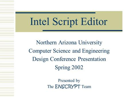 Intel Script Editor Northern Arizona University Computer Science and Engineering Design Conference Presentation Spring 2002 Presented by The ENSCRYPT Team.
