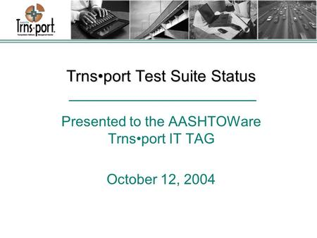 Trnsport Test Suite Status Presented to the AASHTOWare Trnsport IT TAG October 12, 2004.
