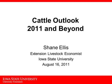 1 Cattle Outlook 2011 and Beyond Shane Ellis Extension Livestock Economist Iowa State University August 16, 2011.