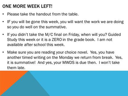 ONE MORE WEEK LEFT! Please take the handout from the table. IF you will be gone this week, you will want the work we are doing so you do well on the summative.