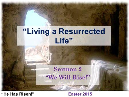 """He Has Risen!"" Easter 2015 ""We Will Rise!"" ""Living a Resurrected Life"" Sermon 2 ""We Will Rise!"""