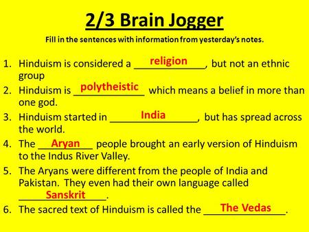 2/3 Brain Jogger Fill in the sentences with information from yesterday's notes. 1.Hinduism is considered a _____________, but not an ethnic group 2.Hinduism.